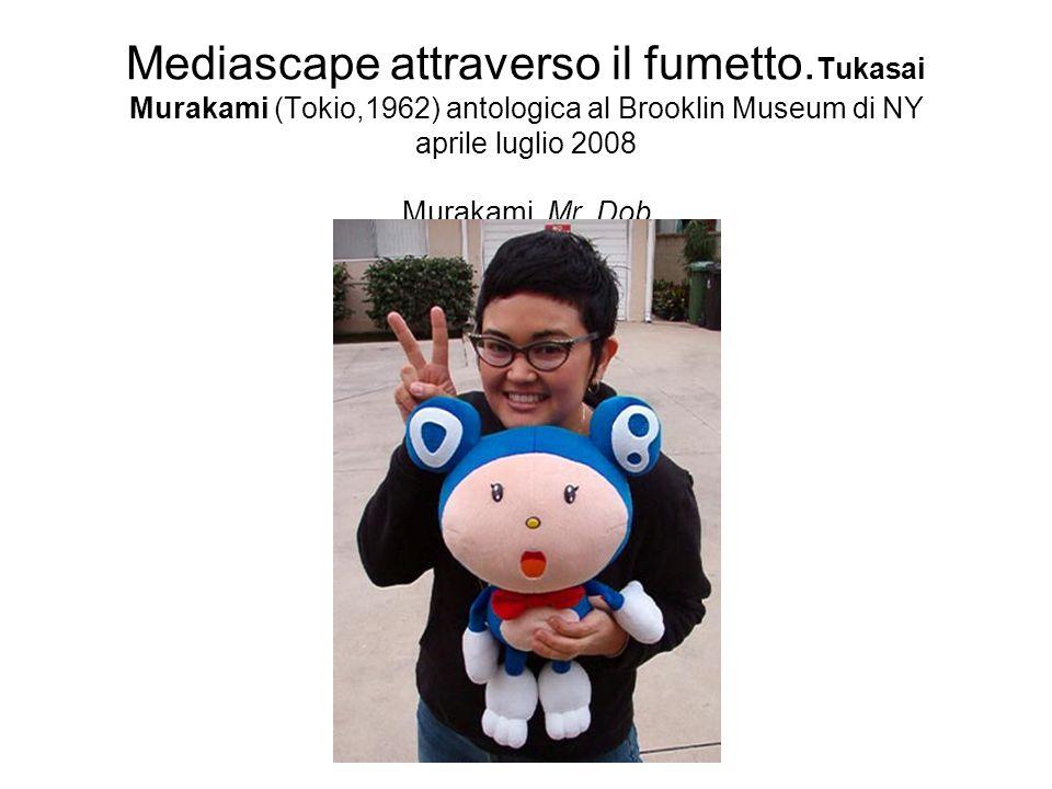 Mediascape attraverso il fumetto. Tukasai Murakami (Tokio,1962) antologica al Brooklin Museum di NY aprile luglio 2008 Murakami, Mr. Dob
