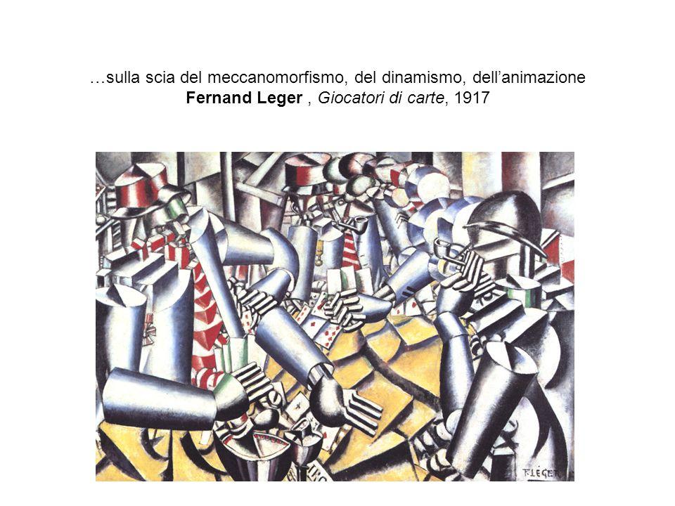 …sulla scia del meccanomorfismo, del dinamismo, dell'animazione Fernand Leger, Giocatori di carte, 1917