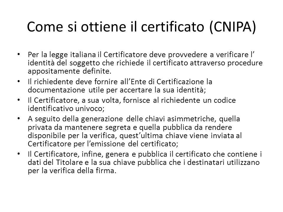 Come si ottiene il certificato (CNIPA) Per la legge italiana il Certificatore deve provvedere a verificare l' identità del soggetto che richiede il certificato attraverso procedure appositamente definite.