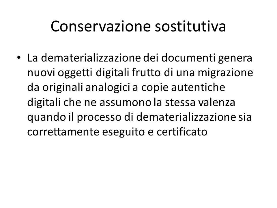Conservazione sostitutiva La dematerializzazione dei documenti genera nuovi oggetti digitali frutto di una migrazione da originali analogici a copie autentiche digitali che ne assumono la stessa valenza quando il processo di dematerializzazione sia correttamente eseguito e certificato