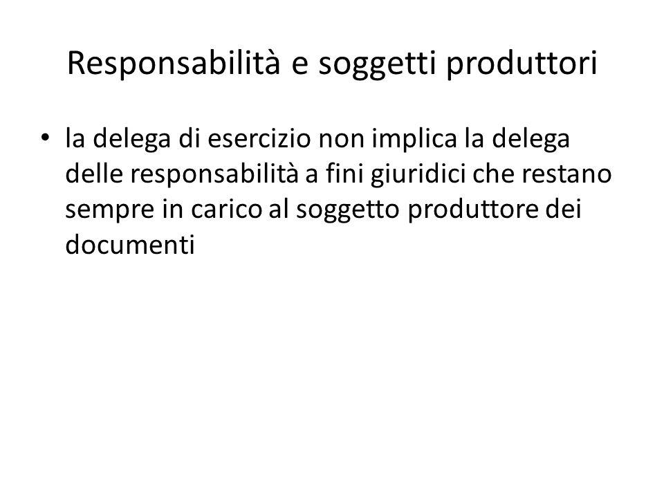 Responsabilità e soggetti produttori la delega di esercizio non implica la delega delle responsabilità a fini giuridici che restano sempre in carico al soggetto produttore dei documenti