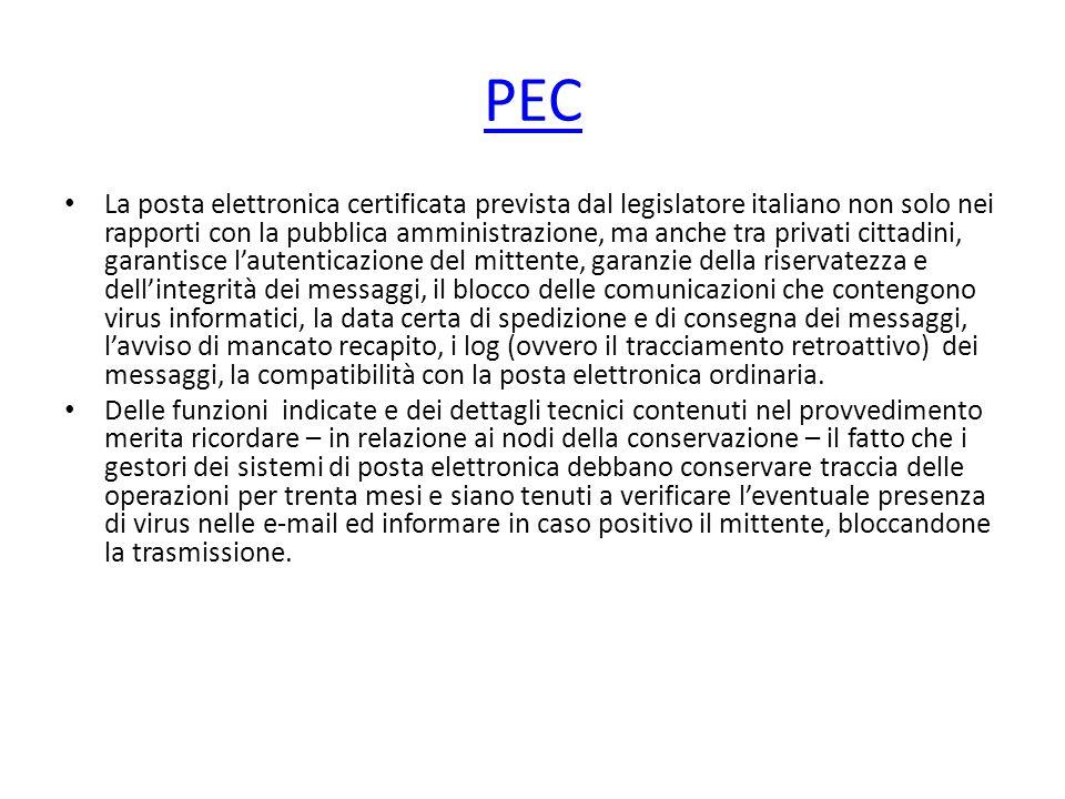 PEC La posta elettronica certificata prevista dal legislatore italiano non solo nei rapporti con la pubblica amministrazione, ma anche tra privati cittadini, garantisce l'autenticazione del mittente, garanzie della riservatezza e dell'integrità dei messaggi, il blocco delle comunicazioni che contengono virus informatici, la data certa di spedizione e di consegna dei messaggi, l'avviso di mancato recapito, i log (ovvero il tracciamento retroattivo) dei messaggi, la compatibilità con la posta elettronica ordinaria.