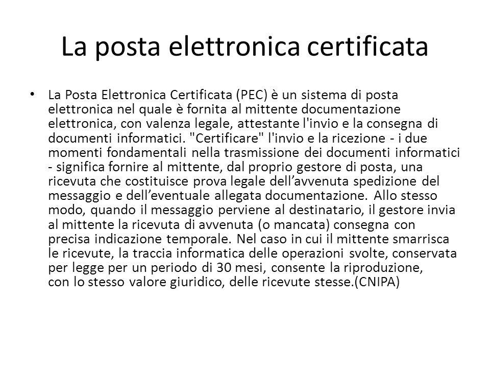La posta elettronica certificata La Posta Elettronica Certificata (PEC) è un sistema di posta elettronica nel quale è fornita al mittente documentazione elettronica, con valenza legale, attestante l invio e la consegna di documenti informatici.