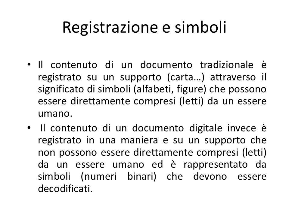 Registrazione e simboli Il contenuto di un documento tradizionale è registrato su un supporto (carta…) attraverso il significato di simboli (alfabeti, figure) che possono essere direttamente compresi (letti) da un essere umano.