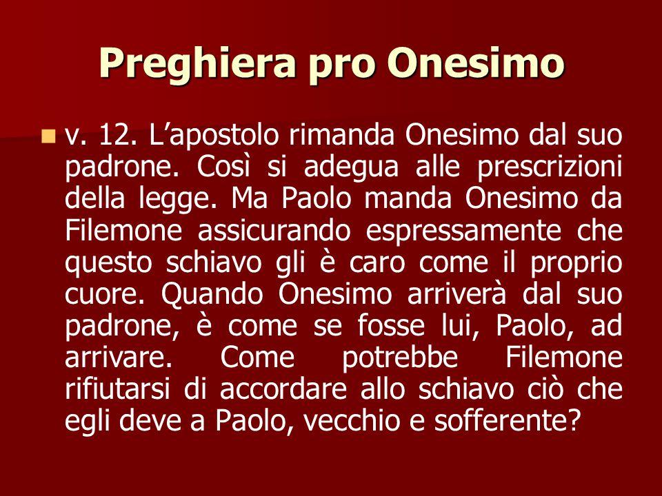 Preghiera pro Onesimo v. 11. Ammesso pure che Onesimo sia stato in passato uno schiavo inutile per il suo padrone, ora è diverso: egli è sommamente ut