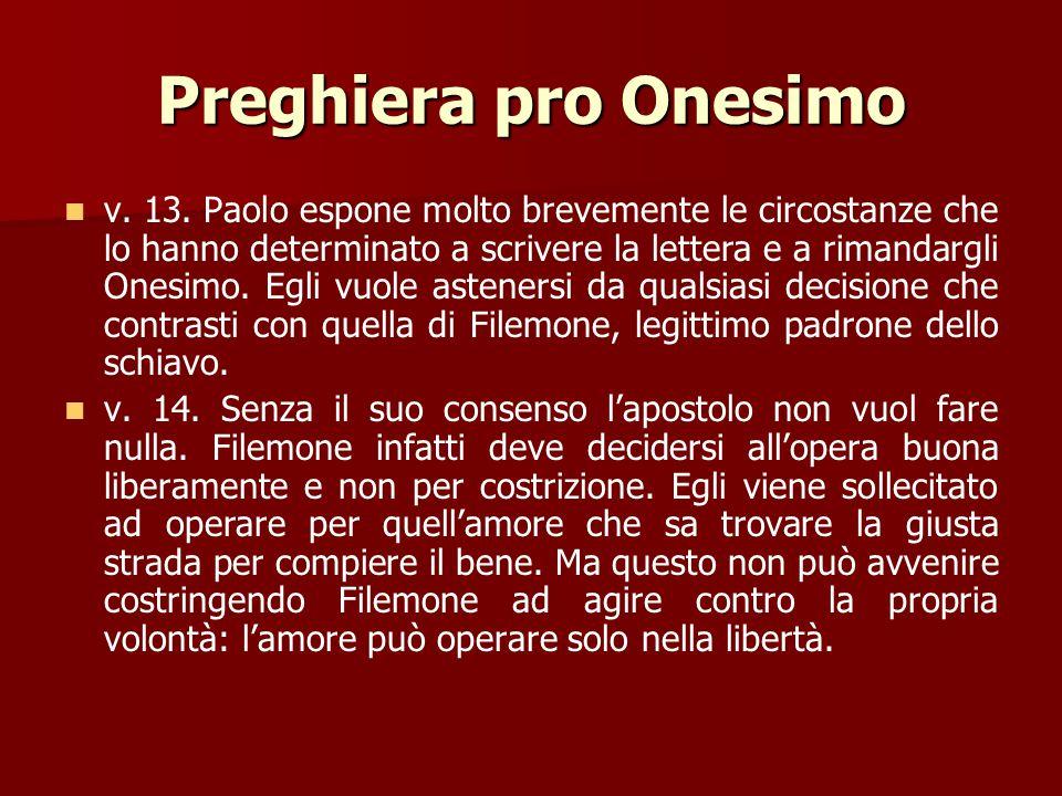 Preghiera pro Onesimo v. 12. L'apostolo rimanda Onesimo dal suo padrone. Così si adegua alle prescrizioni della legge. Ma Paolo manda Onesimo da Filem