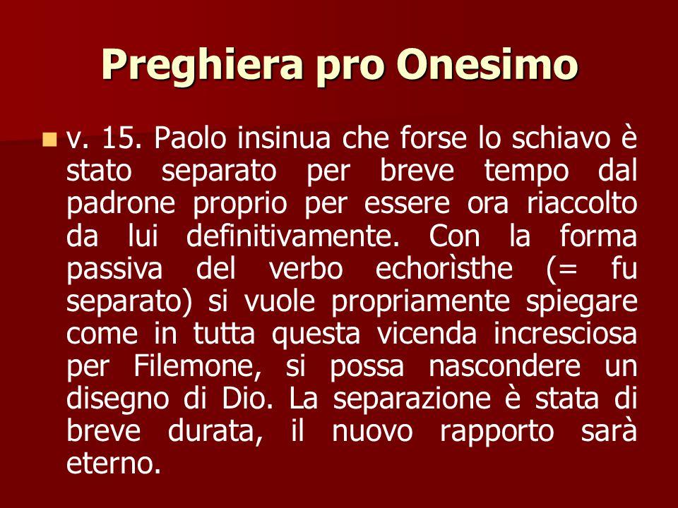 Preghiera pro Onesimo v. 13. Paolo espone molto brevemente le circostanze che lo hanno determinato a scrivere la lettera e a rimandargli Onesimo. Egli