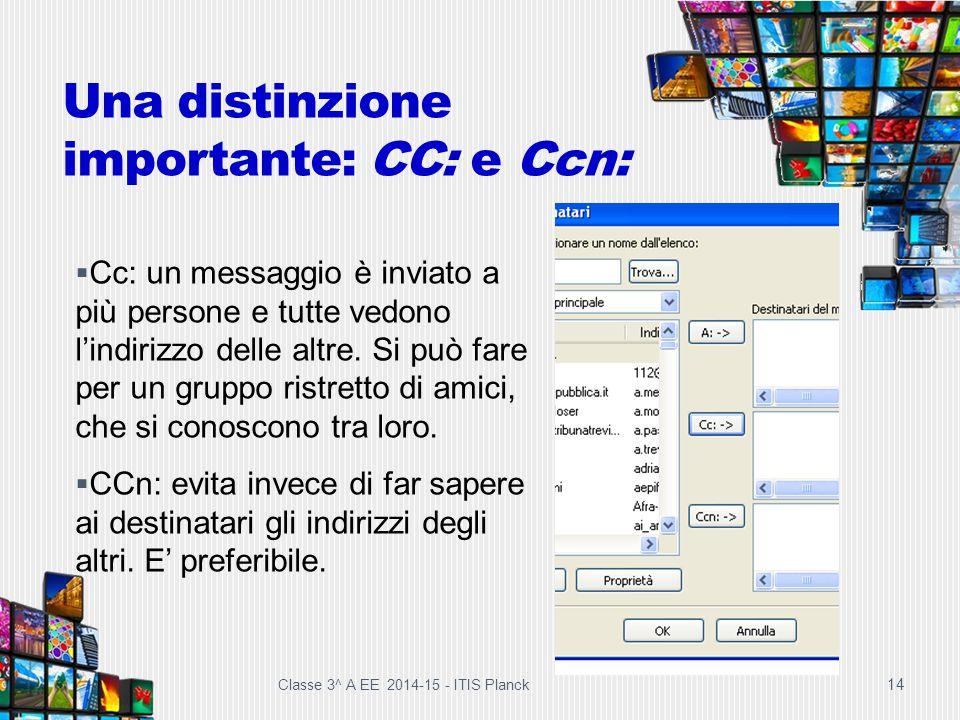Una distinzione importante: CC: e Ccn: 14  Cc: un messaggio è inviato a più persone e tutte vedono l'indirizzo delle altre. Si può fare per un gruppo