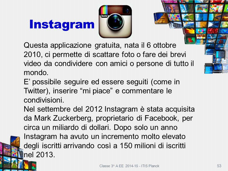 Instagram Classe 3^ A EE 2014-15 - ITIS Planck 53 Questa applicazione gratuita, nata il 6 ottobre 2010, ci permette di scattare foto o fare dei brevi