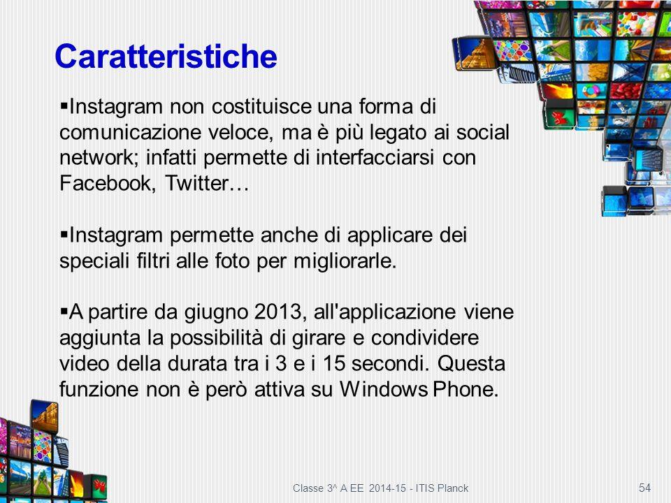 Classe 3^ A EE 2014-15 - ITIS Planck 54 Caratteristiche  Instagram non costituisce una forma di comunicazione veloce, ma è più legato ai social netwo