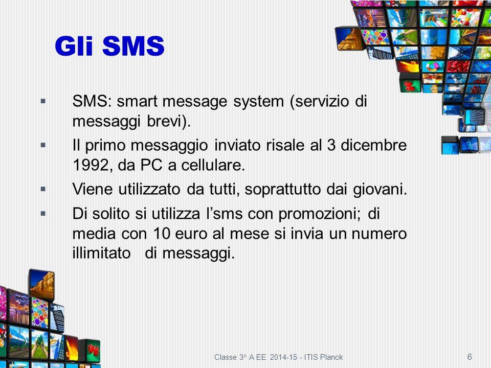 Gli SMS Classe 3^ A EE 2014-15 - ITIS Planck 6  SMS: smart message system (servizio di messaggi brevi).  Il primo messaggio inviato risale al 3 dice