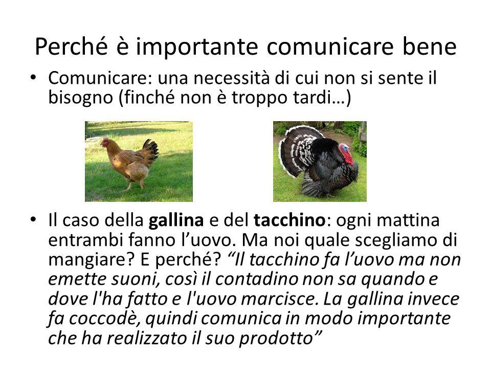 Perché è importante comunicare bene Comunicare: una necessità di cui non si sente il bisogno (finché non è troppo tardi…) Il caso della gallina e del tacchino: ogni mattina entrambi fanno l'uovo.