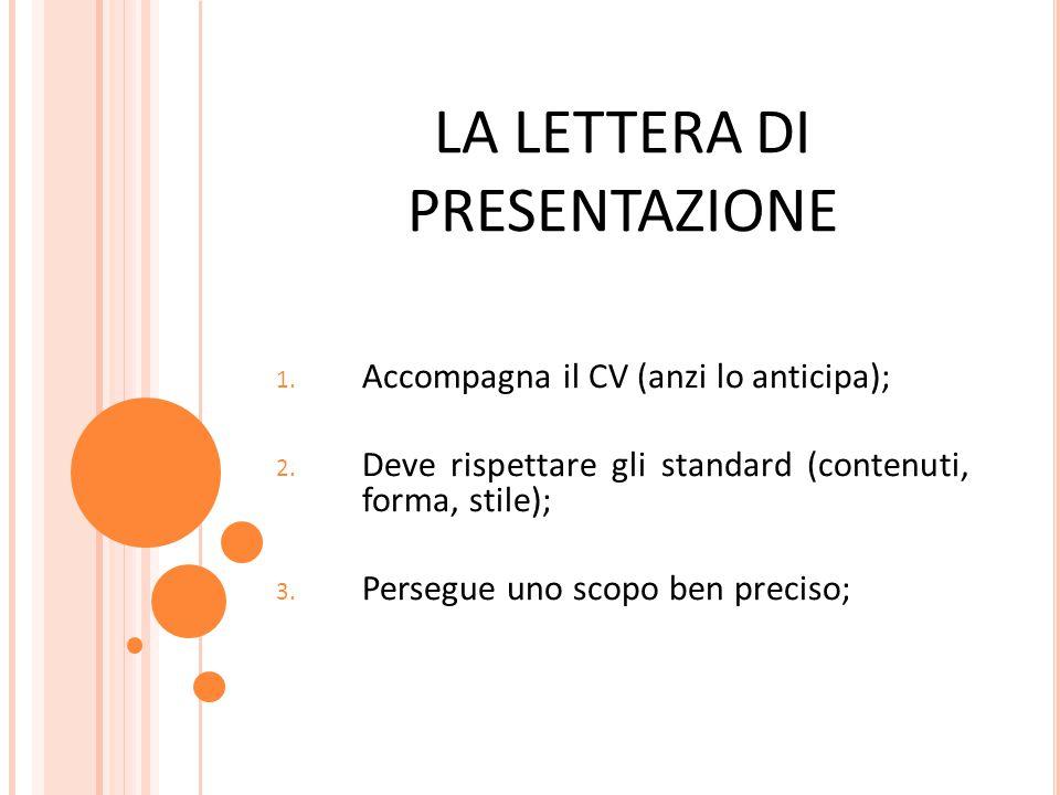 LA LETTERA DI PRESENTAZIONE 1. Accompagna il CV (anzi lo anticipa); 2. Deve rispettare gli standard (contenuti, forma, stile); 3. Persegue uno scopo b