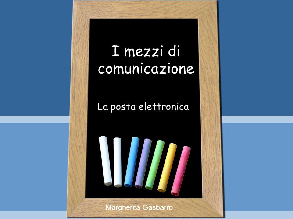 I mezzi di comunicazione La posta elettronica Margherita Gasbarro