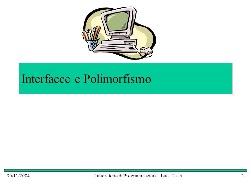 30/11/2004Laboratorio di Programmazione - Luca Tesei12 Interfacce Tutti i metodi di un'interfaccia non hanno l'implementazione: sono metodi astratti Tutti i metodi di una interfaccia, inoltre, sono automaticamente pubblici Una interfaccia non può avere variabili istanza Però: Possiamo usare un' interfaccia come un nome di classe qualsiasi nei nostri programmi