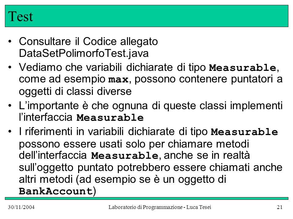 30/11/2004Laboratorio di Programmazione - Luca Tesei21 Test Consultare il Codice allegato DataSetPolimorfoTest.java Vediamo che variabili dichiarate di tipo Measurable, come ad esempio max, possono contenere puntatori a oggetti di classi diverse L'importante è che ognuna di queste classi implementi l'interfaccia Measurable I riferimenti in variabili dichiarate di tipo Measurable possono essere usati solo per chiamare metodi dell'interfaccia Measurable, anche se in realtà sull'oggetto puntato potrebbero essere chiamati anche altri metodi (ad esempio se è un oggetto di BankAccount )