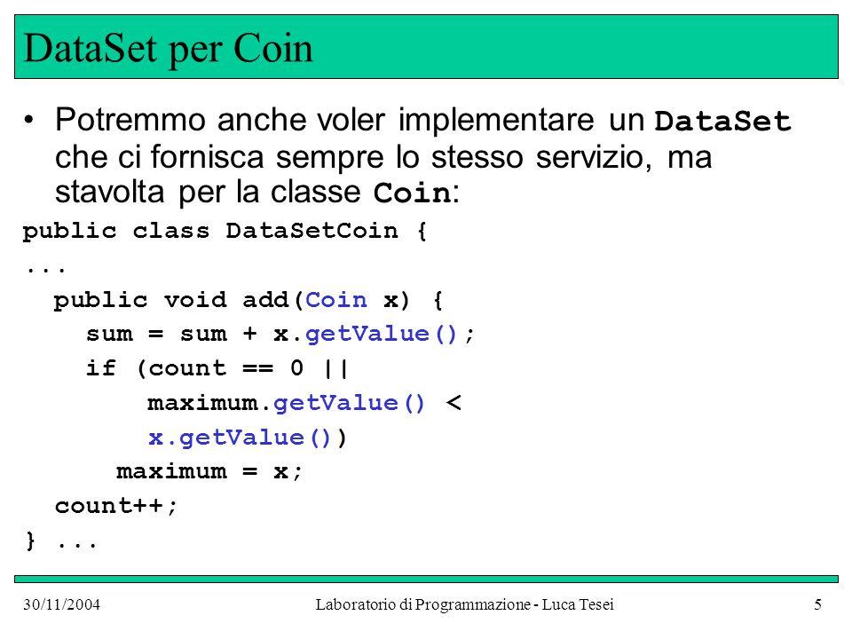 30/11/2004Laboratorio di Programmazione - Luca Tesei5 DataSet per Coin Potremmo anche voler implementare un DataSet che ci fornisca sempre lo stesso servizio, ma stavolta per la classe Coin : public class DataSetCoin {...