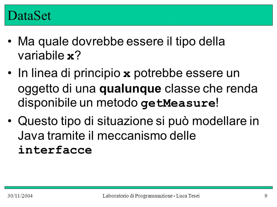 30/11/2004Laboratorio di Programmazione - Luca Tesei10 Interfacce Non facciamo confusione tra l'interfaccia pubblica di una classe, che abbiamo visto essere l'insieme dei suoi metodi e variabili istanza pubbliche, e un' interfaccia dichiarata in questo modo: public interface Measurable { double getMeasure(); }