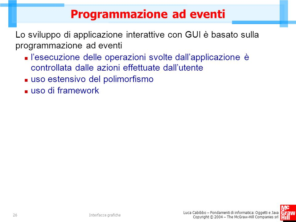 Luca Cabibbo – Fondamenti di informatica: Oggetti e Java Copyright © 2004 – The McGraw-Hill Companies srl Interfacce grafiche26 Programmazione ad even