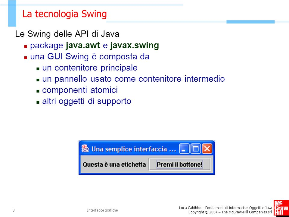 Luca Cabibbo – Fondamenti di informatica: Oggetti e Java Copyright © 2004 – The McGraw-Hill Companies srl Interfacce grafiche3 La tecnologia Swing Le