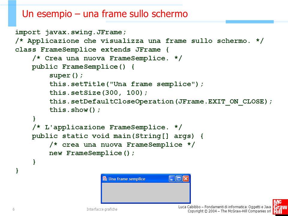 Luca Cabibbo – Fondamenti di informatica: Oggetti e Java Copyright © 2004 – The McGraw-Hill Companies srl Interfacce grafiche6 Un esempio – una frame sullo schermo import javax.swing.JFrame; /* Applicazione che visualizza una frame sullo schermo.