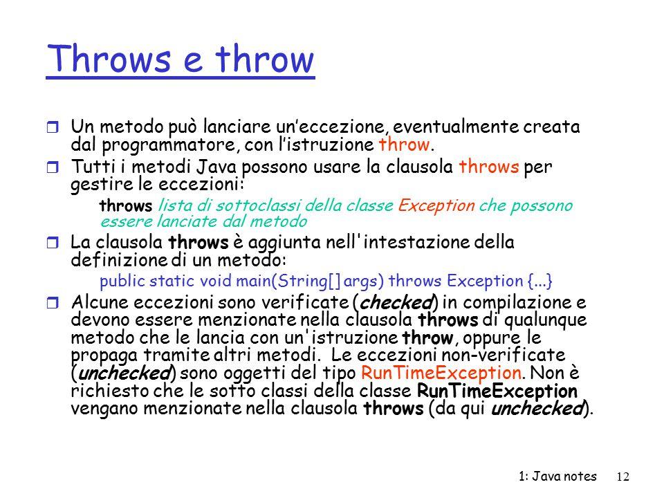 1: Java notes12 Throws e throw r Un metodo può lanciare un'eccezione, eventualmente creata dal programmatore, con l'istruzione throw. r Tutti i metodi