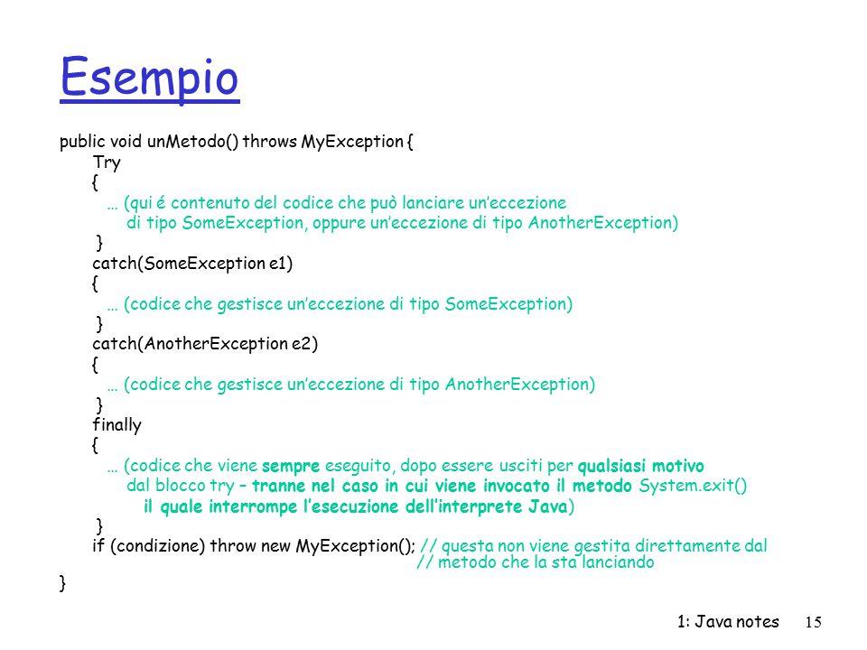 1: Java notes15 Esempio public void unMetodo() throws MyException { Try { … (qui é contenuto del codice che può lanciare un'eccezione di tipo SomeExce