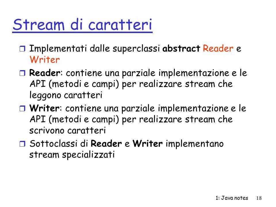 1: Java notes18 Stream di caratteri r Implementati dalle superclassi abstract Reader e Writer r Reader: contiene una parziale implementazione e le API