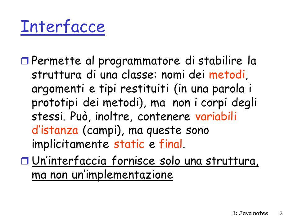 1: Java notes23 InputStreamReader/ InputStreamWriter r Sottoclassi di Reader/Writer r Creano un ponte tra stream a byte e a carattere r Costruttori: m public InputStreamReader(InputStream in): accetta un oggetto InputStream e crea un oggetto InputStreamReader (e dunque Reader) m public OutputStreamWriter(OutputStream out): accetta un oggetto di tipo OutputStream e crea un oggetto di tipo OutputStreamWriter (e dunque Writer) m Altri costruttori permettono di specificare una codifica