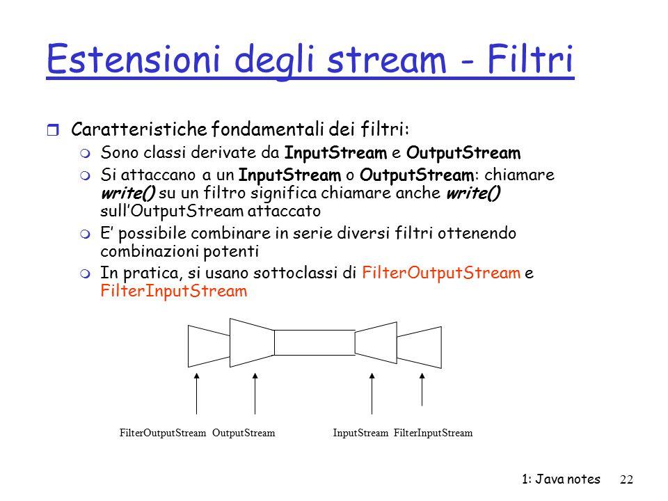 1: Java notes22 Estensioni degli stream - Filtri r Caratteristiche fondamentali dei filtri: m Sono classi derivate da InputStream e OutputStream m Si