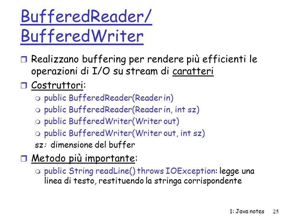 1: Java notes25 BufferedReader/ BufferedWriter r Realizzano buffering per rendere più efficienti le operazioni di I/O su stream di caratteri r Costrut