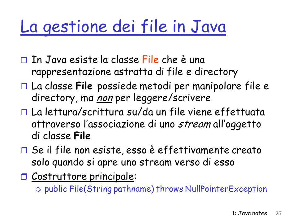 1: Java notes27 La gestione dei file in Java r In Java esiste la classe File che è una rappresentazione astratta di file e directory r La classe File
