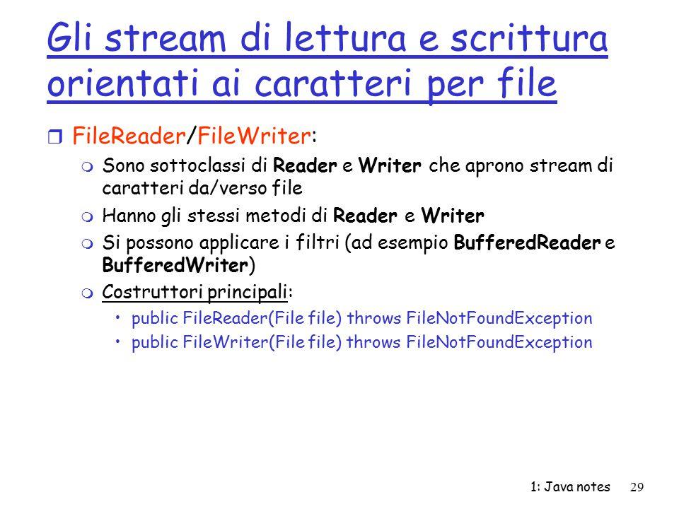 1: Java notes29 Gli stream di lettura e scrittura orientati ai caratteri per file r FileReader/FileWriter: m Sono sottoclassi di Reader e Writer che a