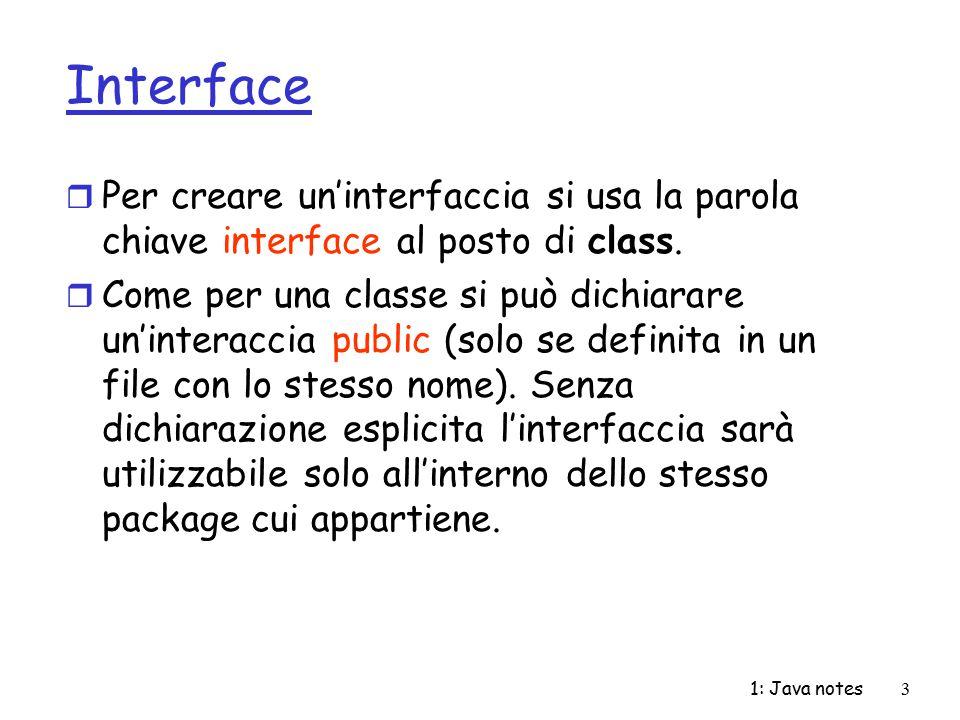 1: Java notes3 Interface r Per creare un'interfaccia si usa la parola chiave interface al posto di class. r Come per una classe si può dichiarare un'i