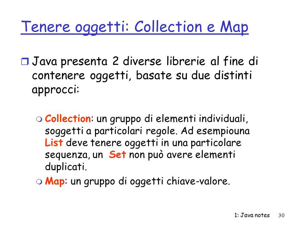 1: Java notes30 Tenere oggetti: Collection e Map r Java presenta 2 diverse librerie al fine di contenere oggetti, basate su due distinti approcci: m C