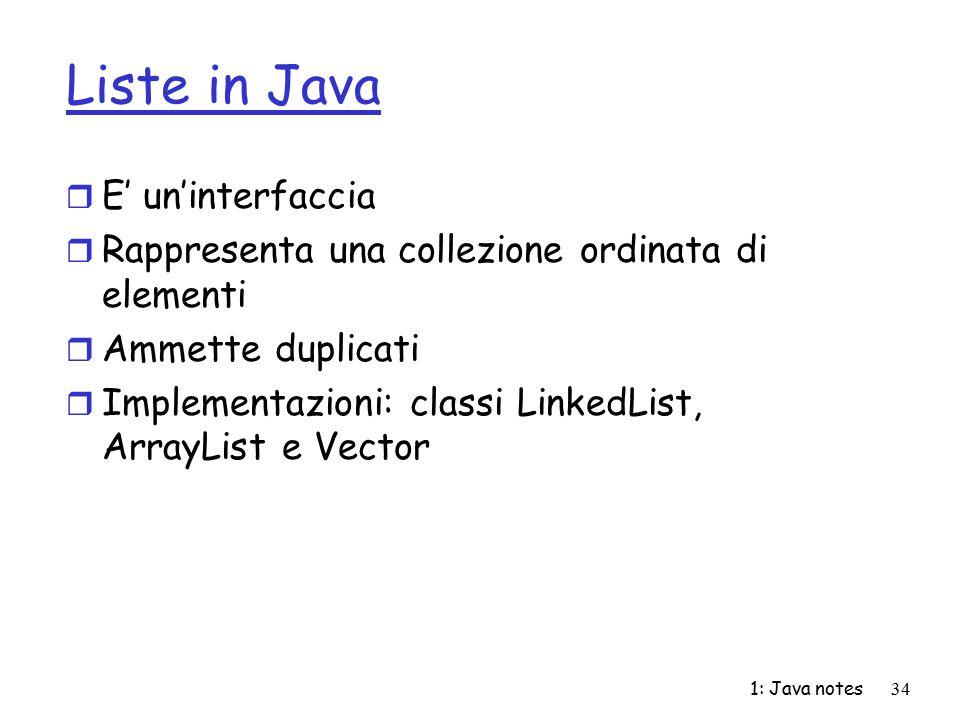 1: Java notes34 Liste in Java r E' un'interfaccia r Rappresenta una collezione ordinata di elementi r Ammette duplicati r Implementazioni: classi Link