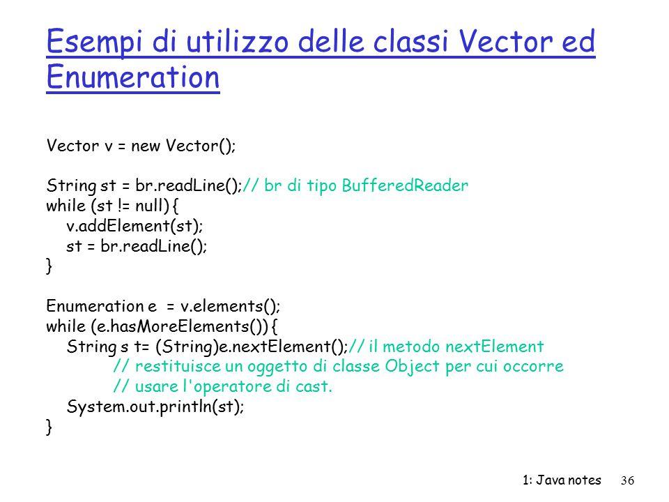 1: Java notes36 Esempi di utilizzo delle classi Vector ed Enumeration Vector v = new Vector(); String st = br.readLine();// br di tipo BufferedReader