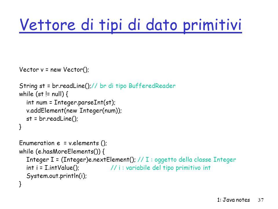 1: Java notes37 Vettore di tipi di dato primitivi Vector v = new Vector(); String st = br.readLine();// br di tipo BufferedReader while (st != null) {