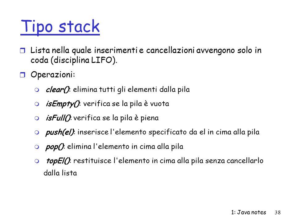 1: Java notes38 Tipo stack r Lista nella quale inserimenti e cancellazioni avvengono solo in coda (disciplina LIFO). r Operazioni: m clear(): elimina