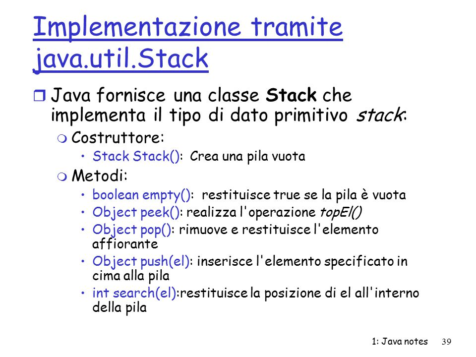 1: Java notes39 Implementazione tramite java.util.Stack r Java fornisce una classe Stack che implementa il tipo di dato primitivo stack: m Costruttore