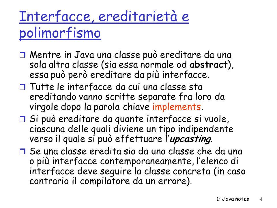 1: Java notes4 Interfacce, ereditarietà e polimorfismo r Mentre in Java una classe può ereditare da una sola altra classe (sia essa normale od abstrac