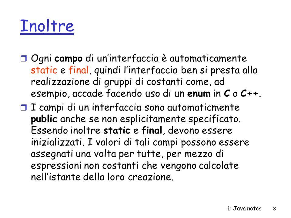1: Java notes9 Esempio public interface Months { int JANUARY = 1, FEBRUARY = 2, MARCH = 3, APRIL = 4, MAY = 5, JUNE = 6, JULY = 7, AUGUST = 8, SEPTEMBER = 9, OCTOBER = 10, NOVEMBER = 11, DECEMBER = 12; } import java.util.*; public interface RandVals { int rint = (int)(Math.random()*10); long rlong = (long)(Math.random()*10); float rfloat = (float)(Math.random()*10); double rdouble = Math.random()*10; } public class TestRandVals { public static void main(String[] args) { System.out.println(RandVals.rint); System.out.println(RandVals.rlong); System.out.println(RandVals.rfloat); System.out.println(RandVals.rdouble)} }