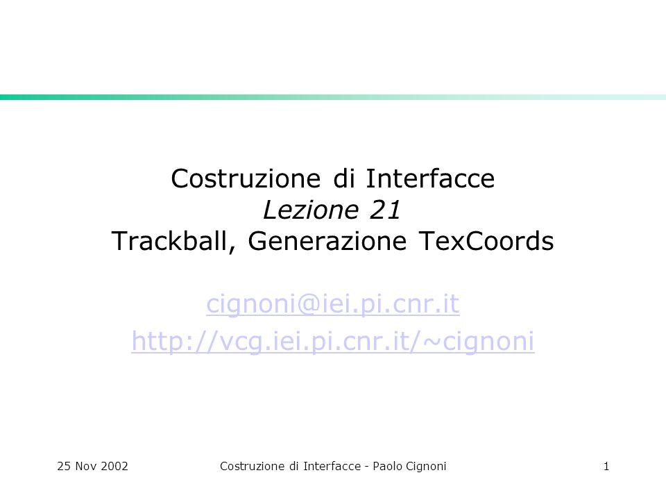 25 Nov 2002Costruzione di Interfacce - Paolo Cignoni1 Costruzione di Interfacce Lezione 21 Trackball, Generazione TexCoords cignoni@iei.pi.cnr.it http://vcg.iei.pi.cnr.it/~cignoni