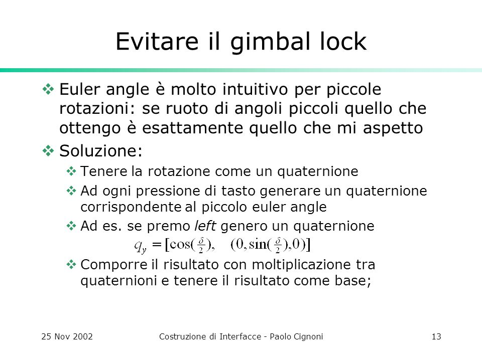 25 Nov 2002Costruzione di Interfacce - Paolo Cignoni13 Evitare il gimbal lock  Euler angle è molto intuitivo per piccole rotazioni: se ruoto di angoli piccoli quello che ottengo è esattamente quello che mi aspetto  Soluzione:  Tenere la rotazione come un quaternione  Ad ogni pressione di tasto generare un quaternione corrispondente al piccolo euler angle  Ad es.