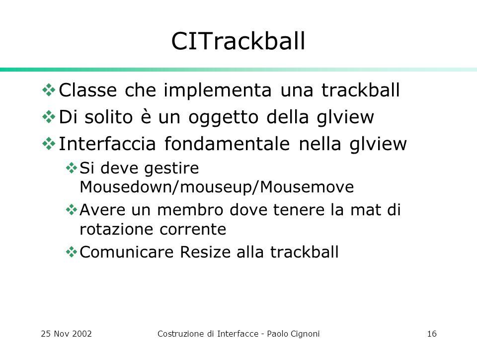 25 Nov 2002Costruzione di Interfacce - Paolo Cignoni16 CITrackball  Classe che implementa una trackball  Di solito è un oggetto della glview  Interfaccia fondamentale nella glview  Si deve gestire Mousedown/mouseup/Mousemove  Avere un membro dove tenere la mat di rotazione corrente  Comunicare Resize alla trackball