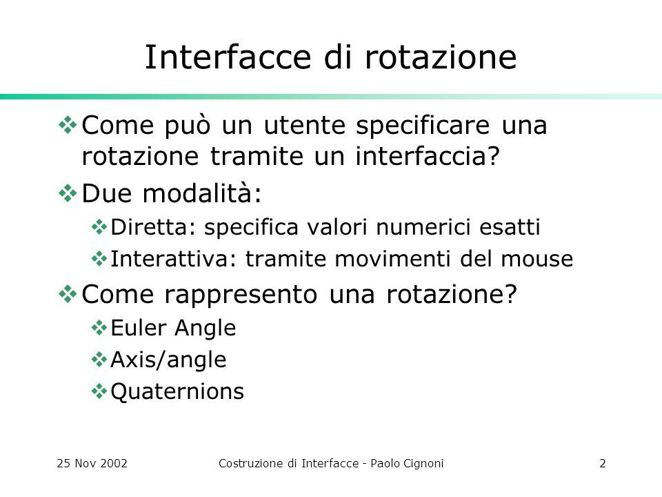 25 Nov 2002Costruzione di Interfacce - Paolo Cignoni3 Euler Angle  Una rotazione viene espressa come una serie di tre rotazioni sui tre assi.