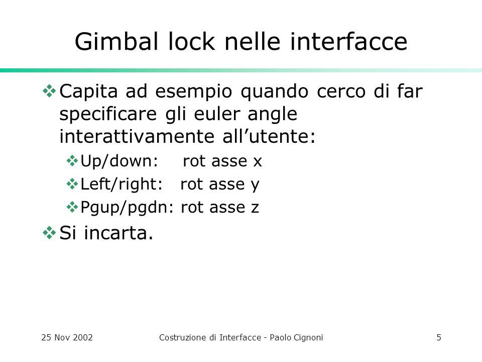 25 Nov 2002Costruzione di Interfacce - Paolo Cignoni6 Axis/angle  Approccio OpenGL  Si specifica un'asse di rotazione e un angolo di rotazione  Molto generico  Poco intuitivo  Qual'e l'asse di rotazione per girare la testa in modo da guardare in basso a destra?