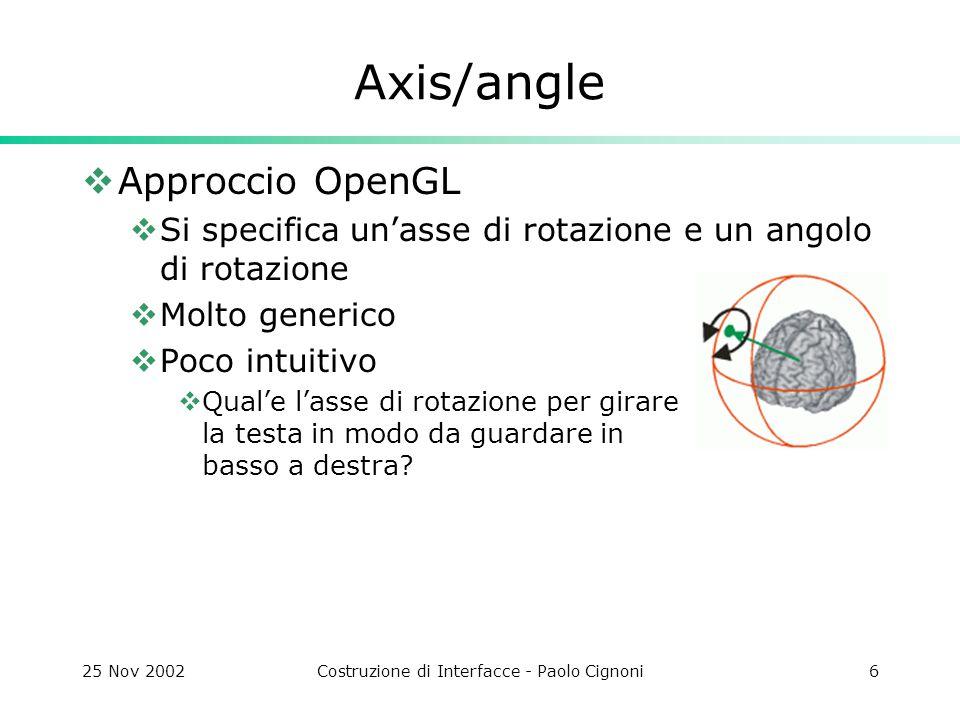 25 Nov 2002Costruzione di Interfacce - Paolo Cignoni6 Axis/angle  Approccio OpenGL  Si specifica un'asse di rotazione e un angolo di rotazione  Molto generico  Poco intuitivo  Qual'e l'asse di rotazione per girare la testa in modo da guardare in basso a destra