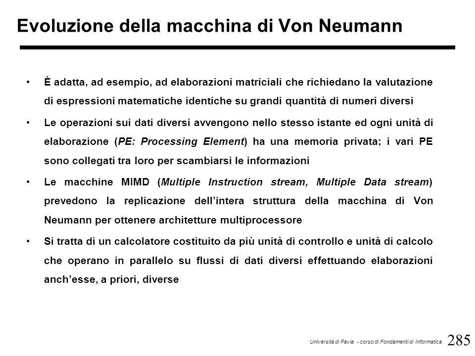 285 Università di Pavia - corso di Fondamenti di Informatica Evoluzione della macchina di Von Neumann È adatta, ad esempio, ad elaborazioni matriciali che richiedano la valutazione di espressioni matematiche identiche su grandi quantità di numeri diversi Le operazioni sui dati diversi avvengono nello stesso istante ed ogni unità di elaborazione (PE: Processing Element) ha una memoria privata; i vari PE sono collegati tra loro per scambiarsi le informazioni Le macchine MIMD (Multiple Instruction stream, Multiple Data stream) prevedono la replicazione dell'intera struttura della macchina di Von Neumann per ottenere architetture multiprocessore Si tratta di un calcolatore costituito da più unità di controllo e unità di calcolo che operano in parallelo su flussi di dati diversi effettuando elaborazioni anch'esse, a priori, diverse
