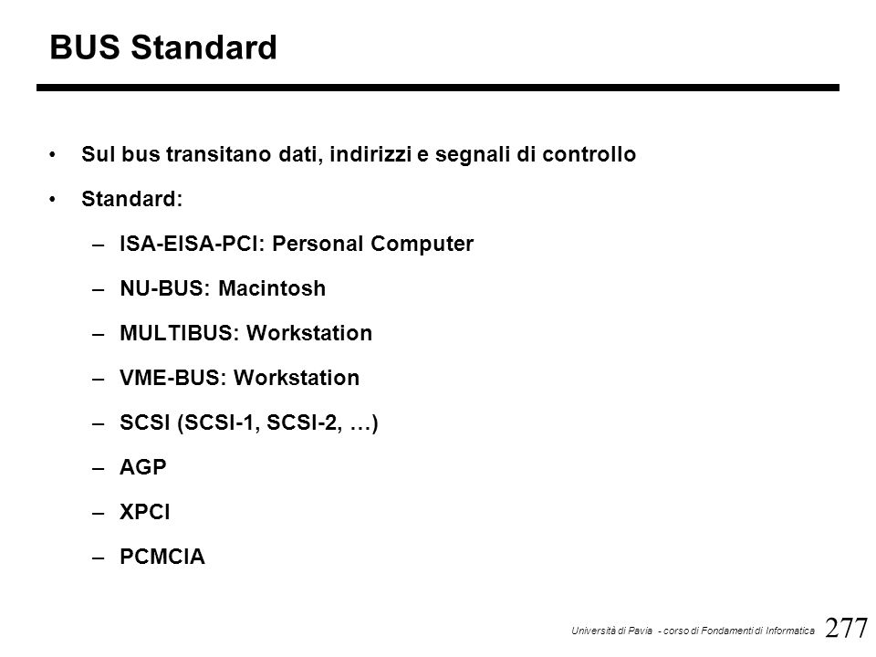 277 Università di Pavia - corso di Fondamenti di Informatica BUS Standard Sul bus transitano dati, indirizzi e segnali di controllo Standard: –ISA-EISA-PCI: Personal Computer –NU-BUS: Macintosh –MULTIBUS: Workstation –VME-BUS: Workstation –SCSI (SCSI-1, SCSI-2, …) –AGP –XPCI –PCMCIA